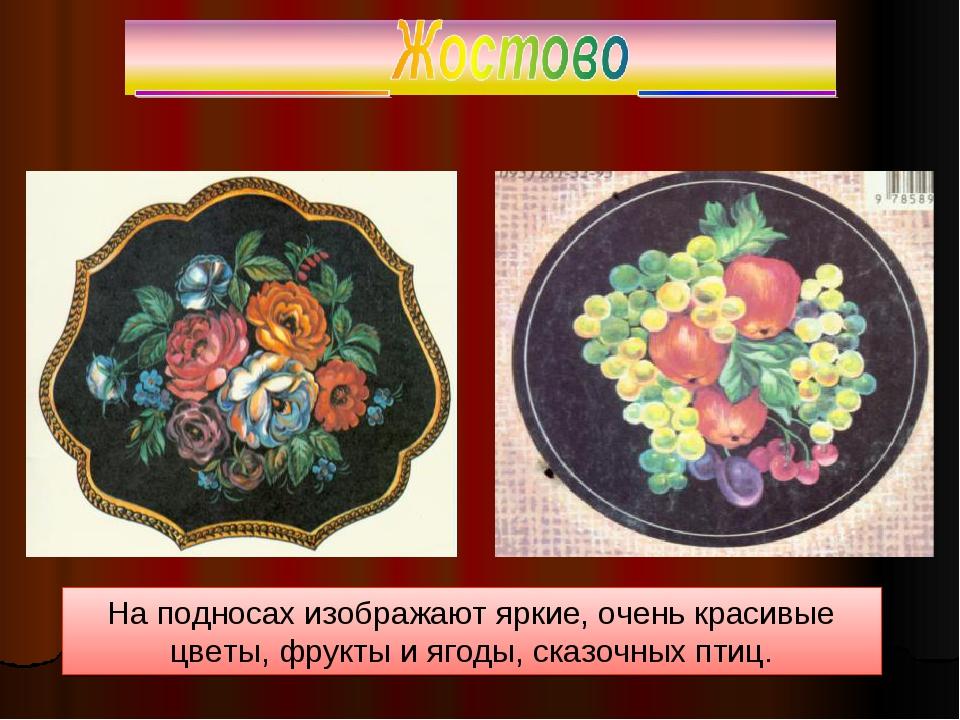 На подносах изображают яркие, очень красивые цветы, фрукты и ягоды, сказочных...