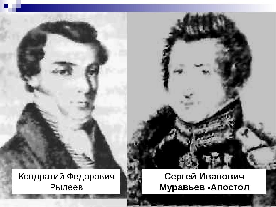 Кондратий Федорович Рылеев Сергей Иванович Муравьев -Апостол