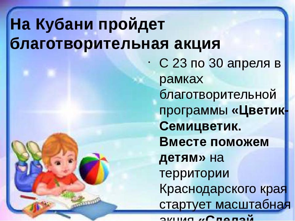 С23 по 30 апреляв рамках благотворительной программы «Цветик-Семицветик. В...