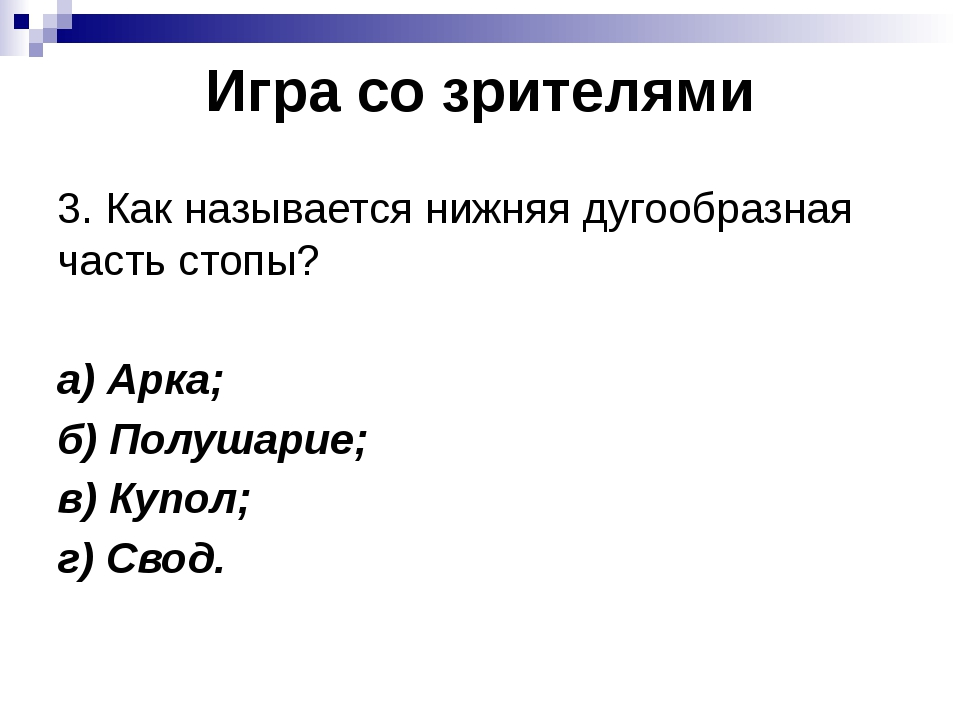 Игра со зрителями 3. Как называется нижняя дугообразная часть стопы? а) Арка;...