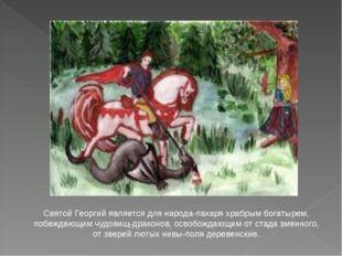 Святой Георгий является для народа-пахаря храбрым богатырем, побеждающим чудо