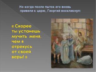 Но когда после пыток его вновь привели к царю, Георгий воскликнул: