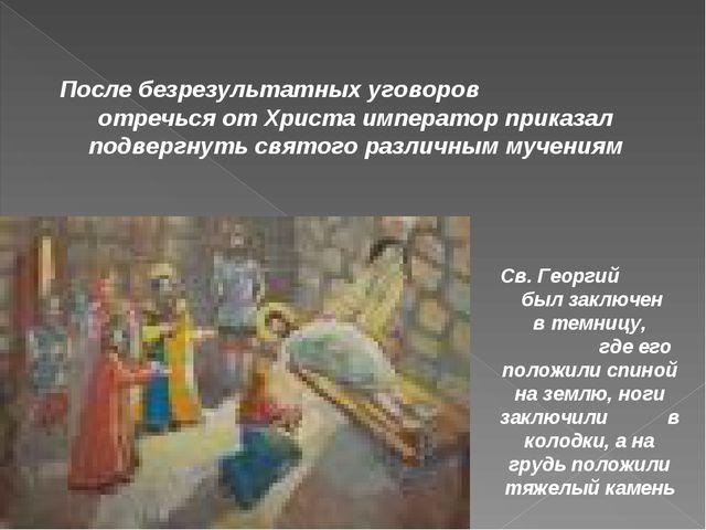 Св. Георгий был заключен в темницу, где его положили спиной на землю, ноги за...