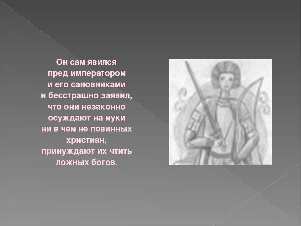 Он сам явился пред императором и его сановниками и бесстрашно заявил, что они...