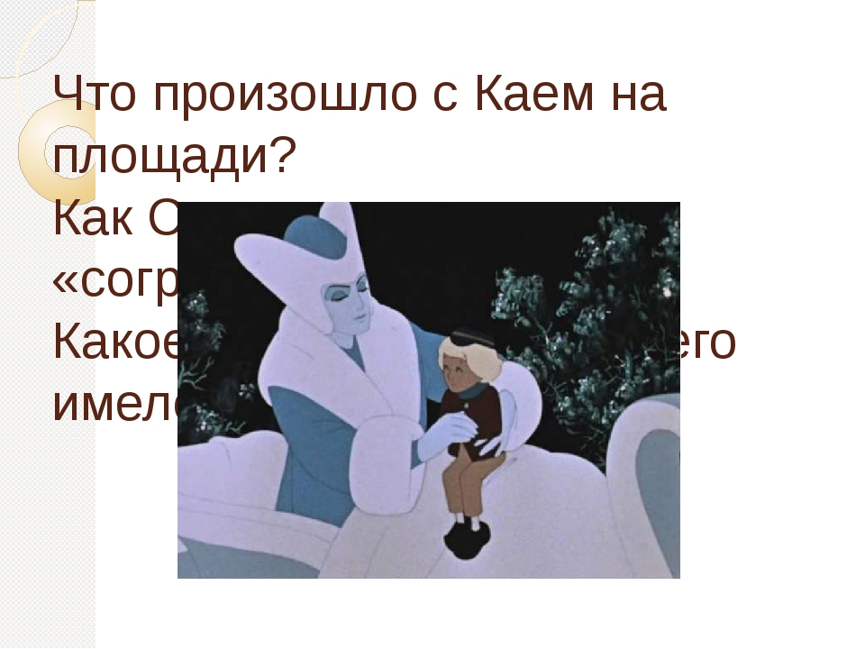 Что произошло с Каем на площади? Как Снежная королева «согрела» Кая? Какое зн...