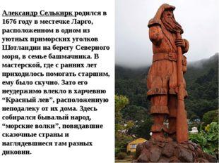 Александр Селькирк родился в 1676 году в местечке Ларго, расположенном в одно