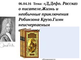 06.04.16 Тема: «Д.Дефо. Рассказ о писателе.Жизнь и необычные приключения Роби