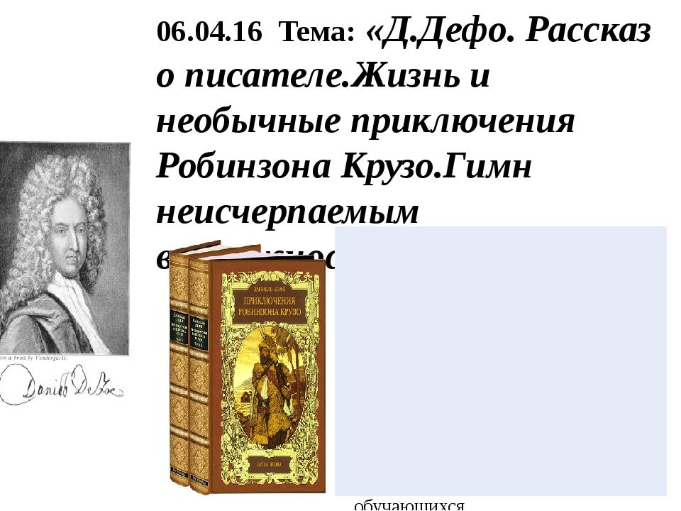 06.04.16 Тема: «Д.Дефо. Рассказ о писателе.Жизнь и необычные приключения Роби...