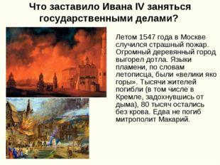 Что заставило Ивана IV заняться государственными делами? Летом 1547 года в Мо