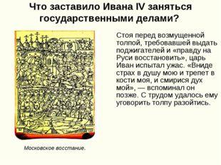 Что заставило Ивана IV заняться государственными делами? Стоя перед возмущенн