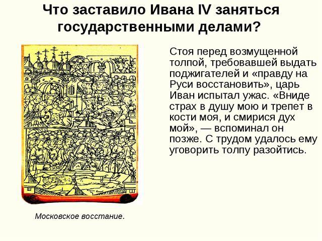 Что заставило Ивана IV заняться государственными делами? Стоя перед возмущенн...