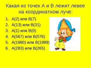 Какая из точек А и В лежит левее на координатном луче: А(2) или В(7) А(13) ил
