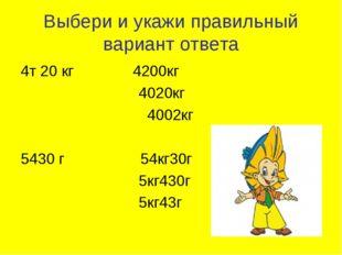Выбери и укажи правильный вариант ответа 4т 20 кг 4200кг 4020кг 4002кг 5430 г