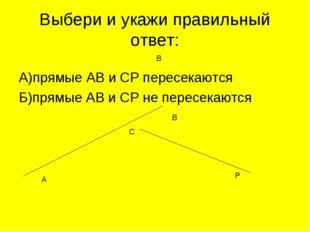 Выбери и укажи правильный ответ: А)прямые АВ и СР пересекаются Б)прямые АВ и