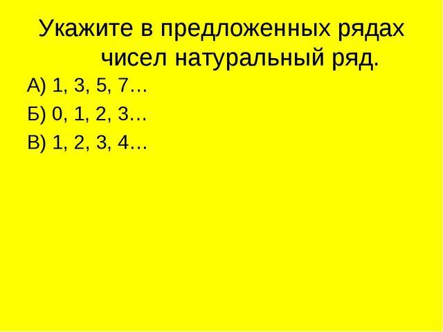 Укажите в предложенных рядах чисел натуральный ряд. А) 1, 3, 5, 7… Б) 0, 1, 2...