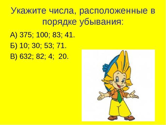 Укажите числа, расположенные в порядке убывания: А) 375; 100; 83; 41. Б) 10;...
