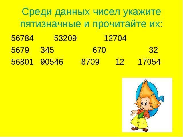 Среди данных чисел укажите пятизначные и прочитайте их: 4 53209 12704 345 670...