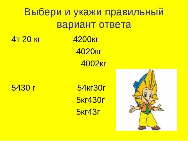Выбери и укажи правильный вариант ответа 4т 20 кг 4200кг 4020кг 4002кг 5430 г...