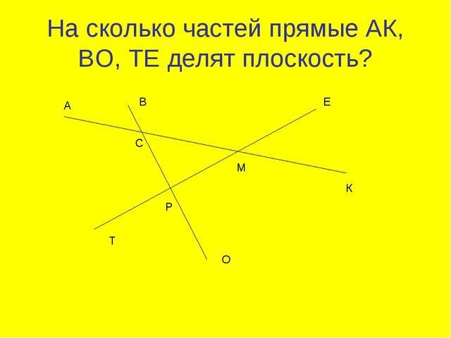 На сколько частей прямые АК, ВО, ТЕ делят плоскость? А В С Е М К Р Т О