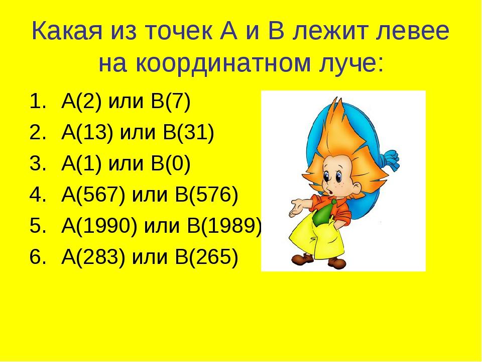 Какая из точек А и В лежит левее на координатном луче: А(2) или В(7) А(13) ил...
