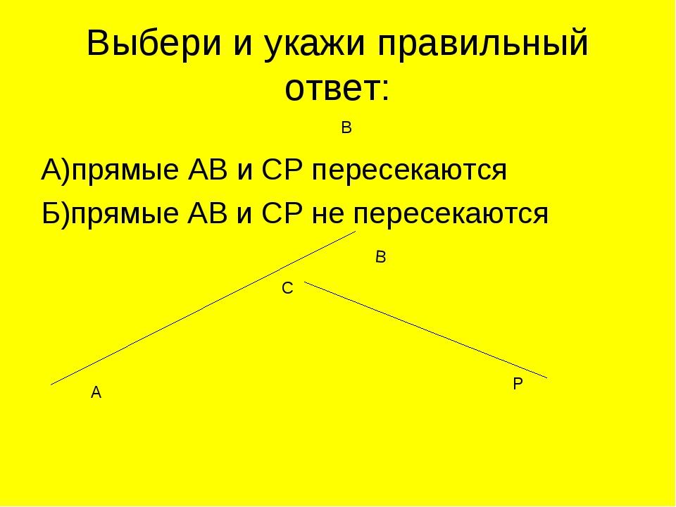 Выбери и укажи правильный ответ: А)прямые АВ и СР пересекаются Б)прямые АВ и...
