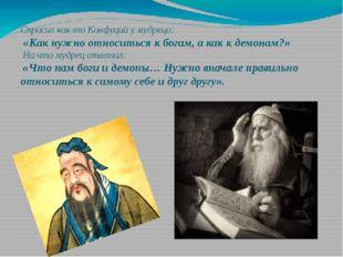 Спросил как-то Конфуций у мудреца: «Как нужно относиться к богам, а как к де