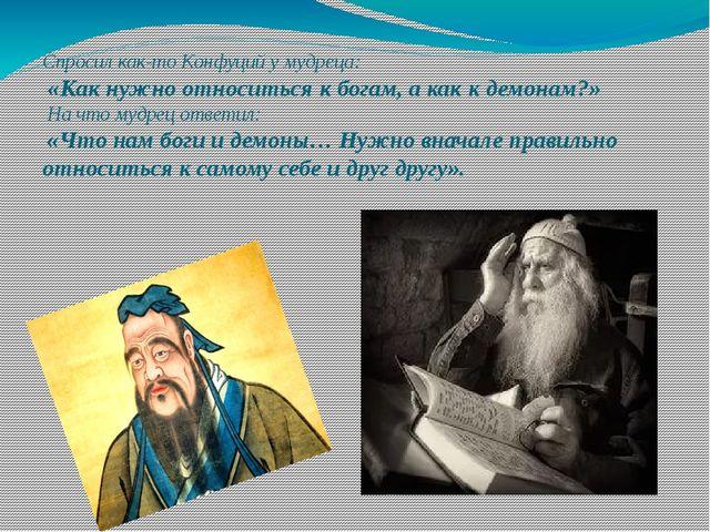 Спросил как-то Конфуций у мудреца: «Как нужно относиться к богам, а как к де...