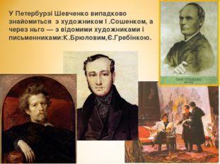 У Петербурзі Шевченко випадково знайомиться з художником І .Сошенком, а чере