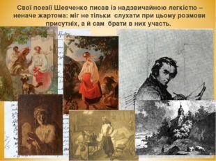 Свої поезії Шевченко писав із надзвичайною легкістю – неначе жартома: міг не