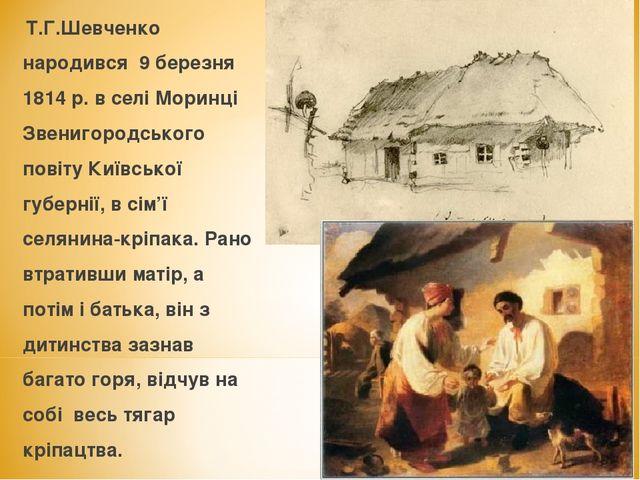 Т.Г.Шевченко народився 9 березня 1814 р. в селі Моринці Звенигородського пов...