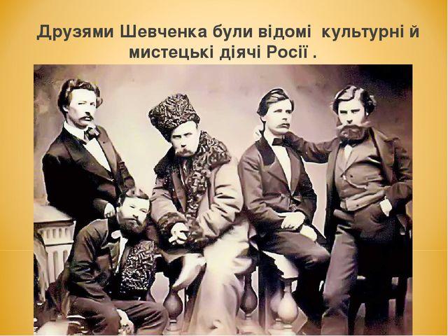 Друзями Шевченка були відомі культурні й мистецькі діячі Росії .