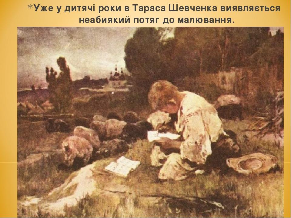 Уже у дитячі роки в Тараса Шевченка виявляється неабиякий потяг до малювання.