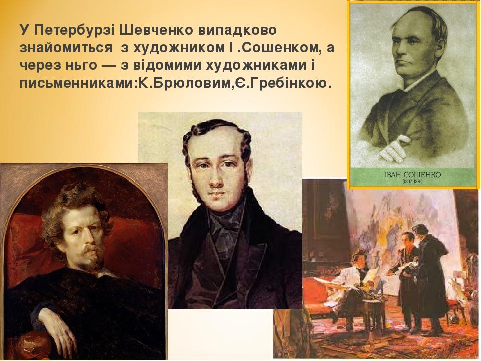 У Петербурзі Шевченко випадково знайомиться з художником І .Сошенком, а чере...