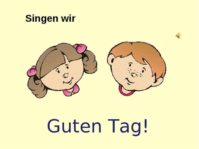 Guten Tag! Singen wir