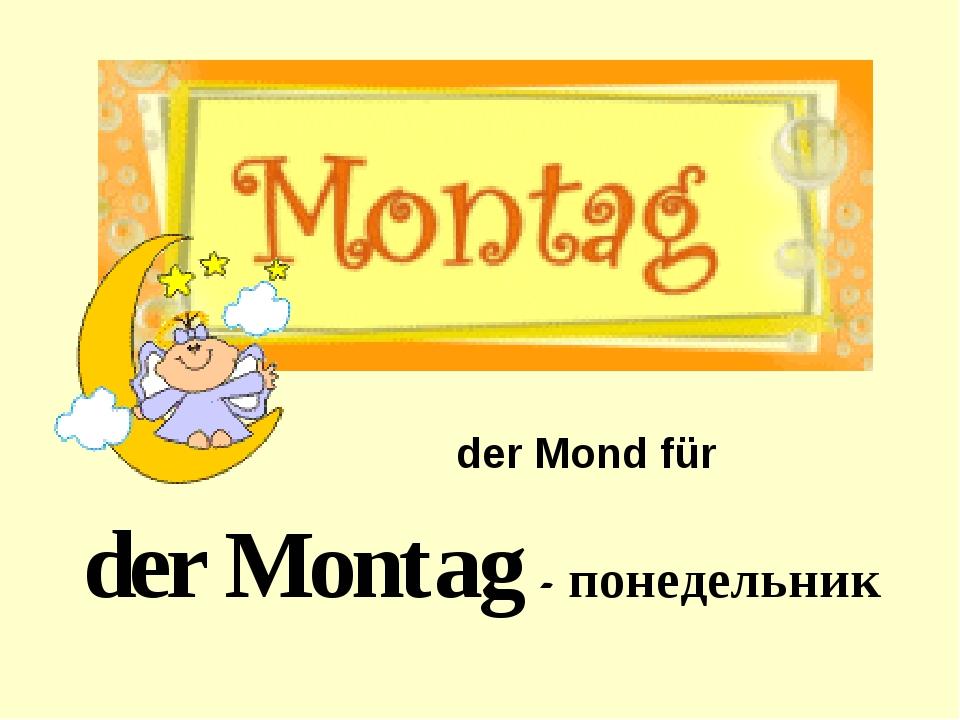 der Montag - понедельник der Mond für