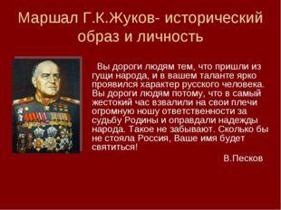 Маршал Г.К.Жуков- исторический образ и личность Вы дороги людям тем, что приш