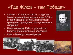 «Где Жуков – там Победа» 5 июля – 23 августа 1943 г. – Курская битва- коренно