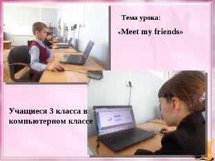 Тема урока: Учащиеся 3 класса в компьютерном классе «Meet my friends»