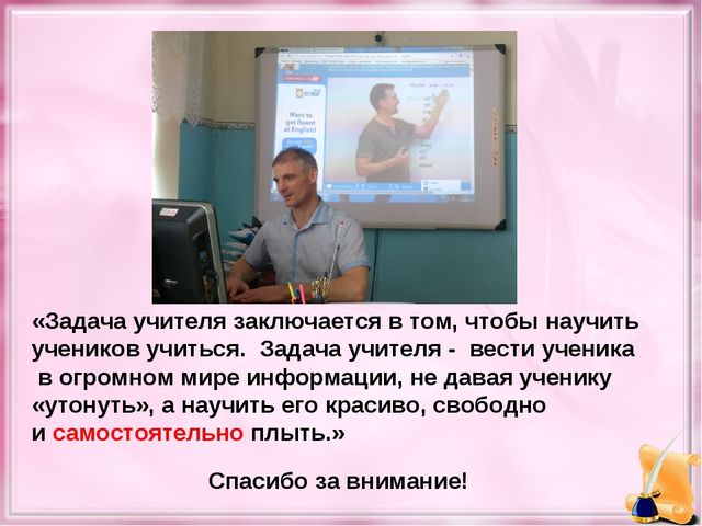 «Задача учителя заключается в том, чтобы научить учеников учиться. Задача учи...