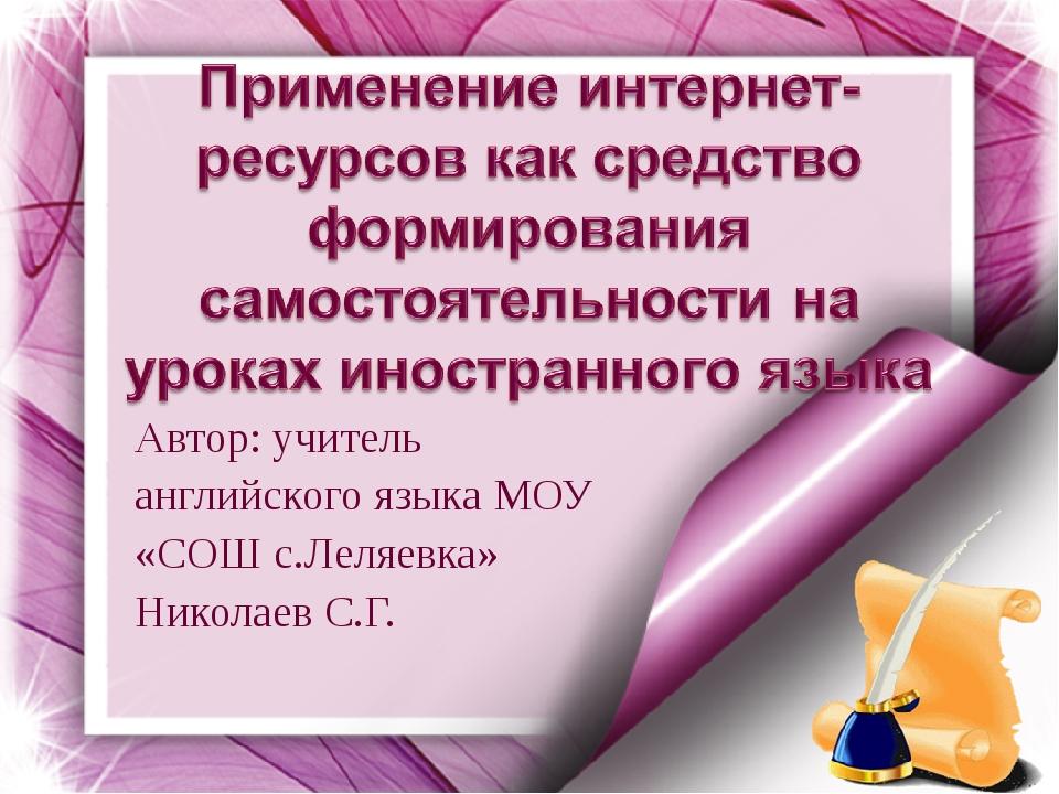Автор: учитель английского языка МОУ «СОШ с.Леляевка» Николаев С.Г.