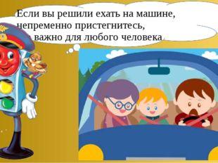 Если вы решили ехать на машине, непременно пристегнитесь, это важно для любог