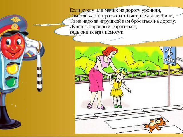 Если куклу или мячик на дорогу уронили, Там, где часто проезжают быстрые авто...