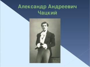 Александр Андреевич Чацкий