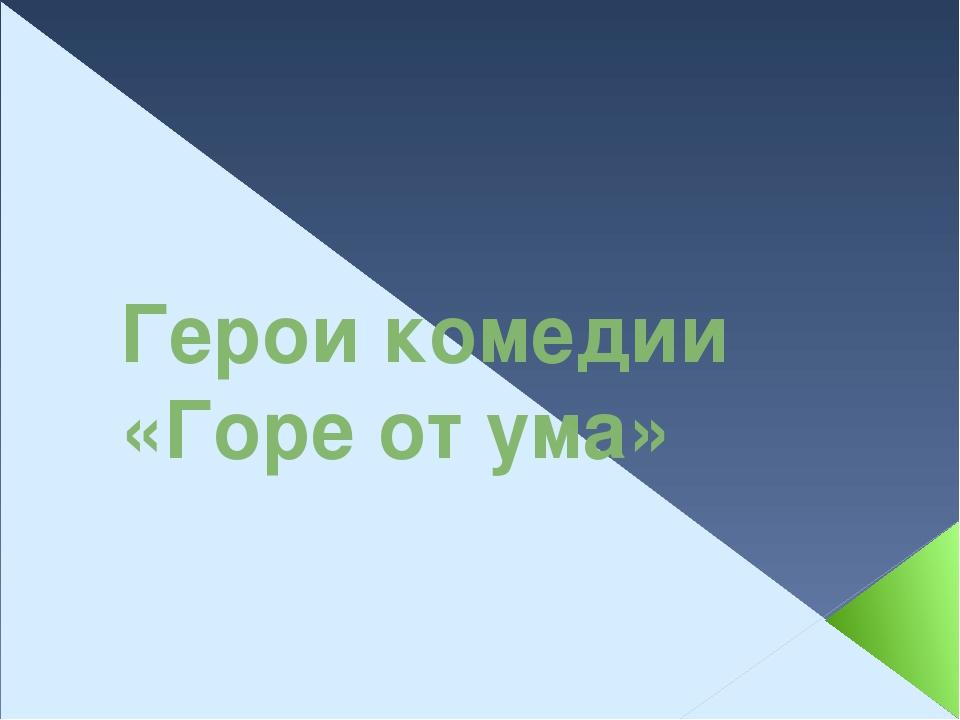 Герои комедии «Горе от ума»