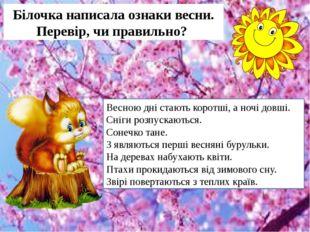 Білочка написала ознаки весни. Перевір, чи правильно? Весною дні стають корот