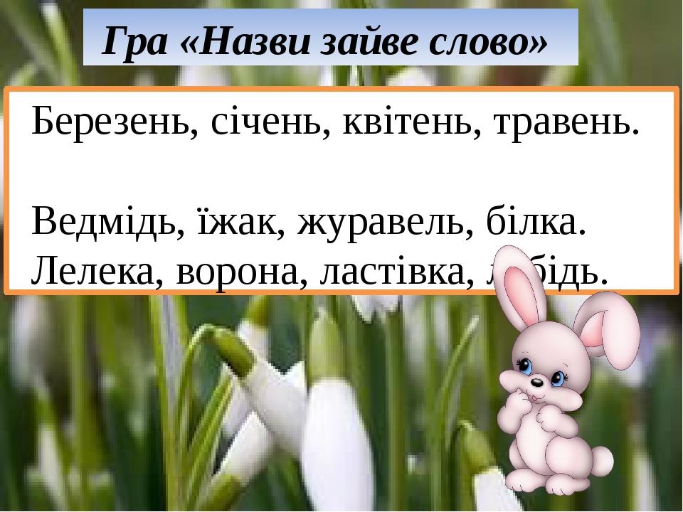 Гра «Назви зайве слово» Березень, січень, квітень, травень. Ведмідь, їжак, ж...