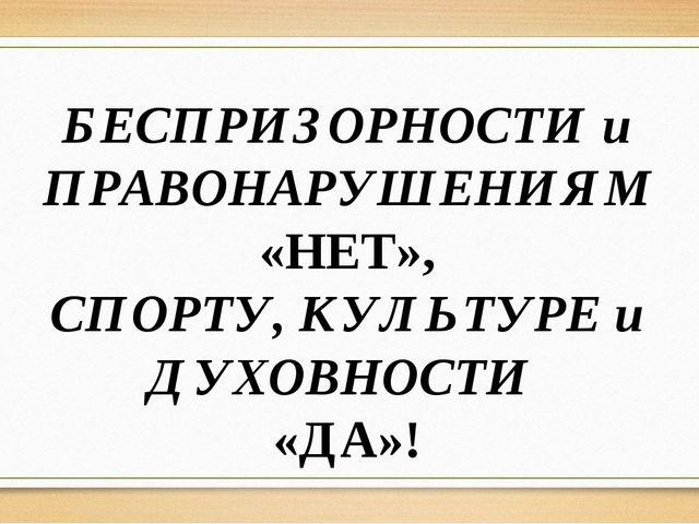 БЕСПРИЗОРНОСТИ и ПРАВОНАРУШЕНИЯМ «НЕТ», СПОРТУ, КУЛЬТУРЕ и ДУХОВНОСТИ «ДА»!