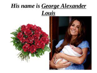 His name is George Alexander Louis