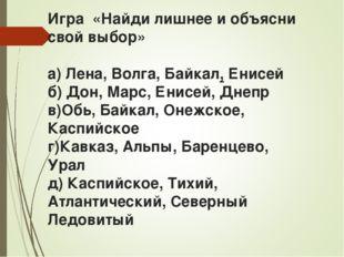 Игра «Найди лишнее и объясни свой выбор» а) Лена, Волга, Байкал, Енисей б) До