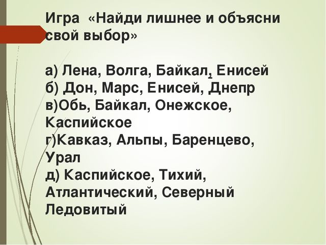 Игра «Найди лишнее и объясни свой выбор» а) Лена, Волга, Байкал, Енисей б) До...